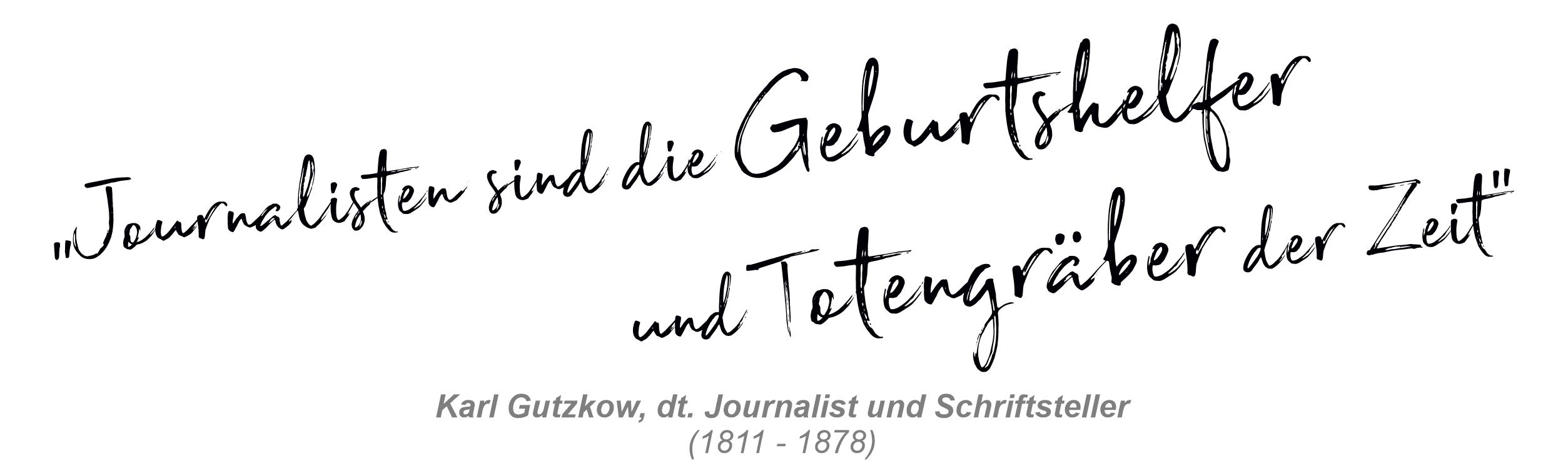 Zitat Karl Gutzkow: Journalisten sind die Geburtshelfer und Totengräber der Zeit.